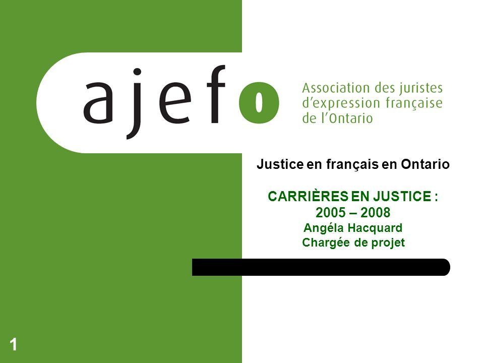 1 Justice en français en Ontario CARRIÈRES EN JUSTICE : 2005 – 2008 Angéla Hacquard Chargée de projet