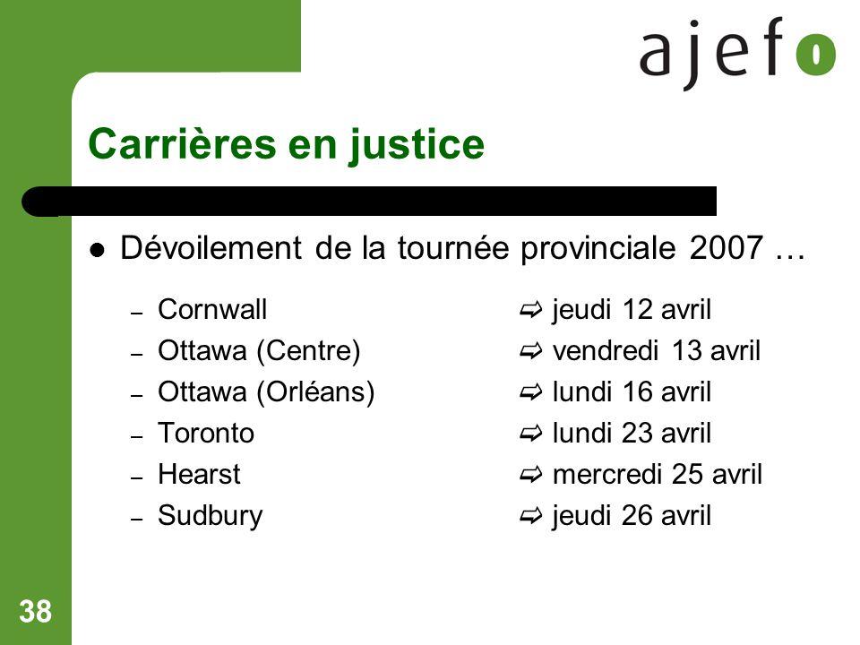 38 Carrières en justice Dévoilement de la tournée provinciale 2007 … – Cornwall jeudi 12 avril – Ottawa (Centre) vendredi 13 avril – Ottawa (Orléans) lundi 16 avril – Toronto lundi 23 avril – Hearst mercredi 25 avril – Sudbury jeudi 26 avril