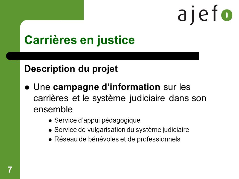 7 Carrières en justice Description du projet Une campagne dinformation sur les carrières et le système judiciaire dans son ensemble Service dappui pédagogique Service de vulgarisation du système judiciaire Réseau de bénévoles et de professionnels