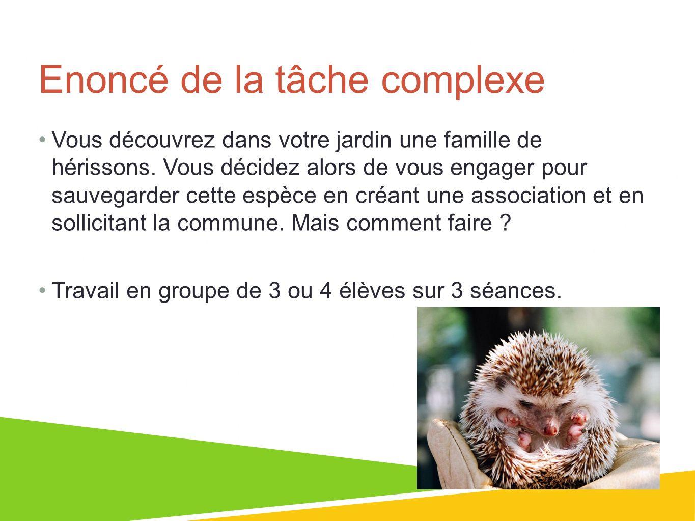 01/07/13 4 Enoncé de la tâche complexe Vous découvrez dans votre jardin une famille de hérissons. Vous décidez alors de vous engager pour sauvegarder