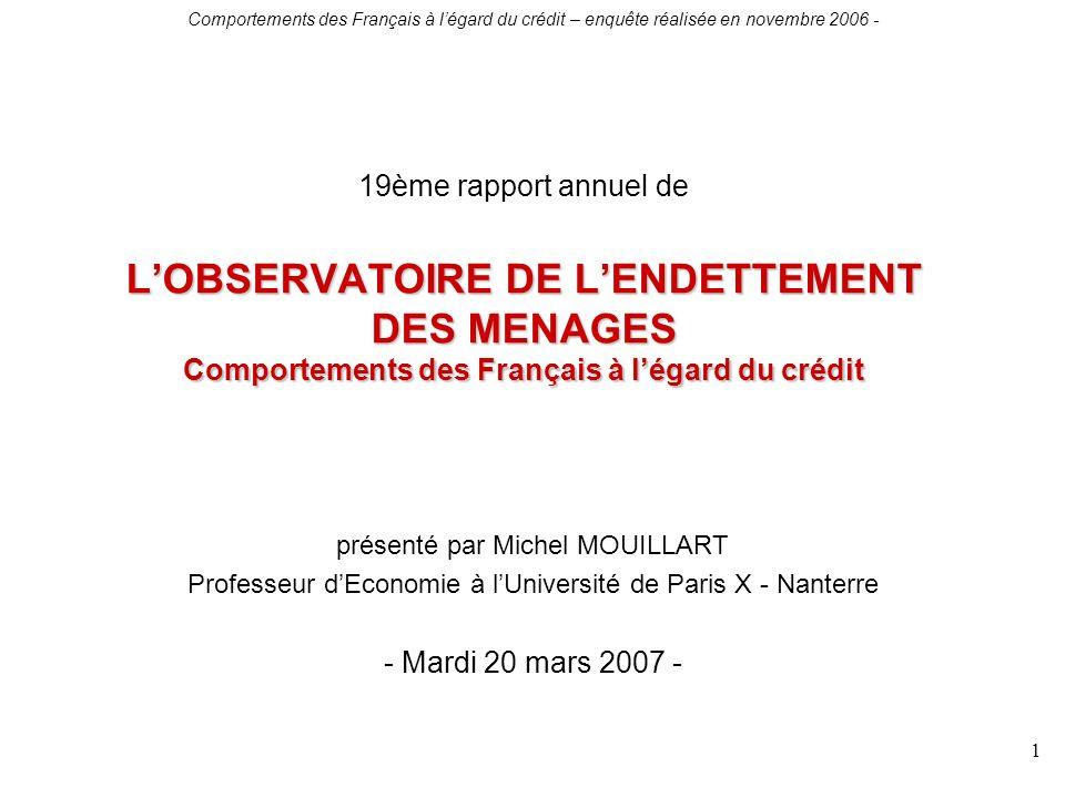 Comportements des Français à légard du crédit – enquête réalisée en novembre 2006 - 1 LOBSERVATOIRE DE LENDETTEMENT DES MENAGES Comportements des Français à légard du crédit 19ème rapport annuel de LOBSERVATOIRE DE LENDETTEMENT DES MENAGES Comportements des Français à légard du crédit présenté par Michel MOUILLART Professeur dEconomie à lUniversité de Paris X - Nanterre - Mardi 20 mars 2007 -