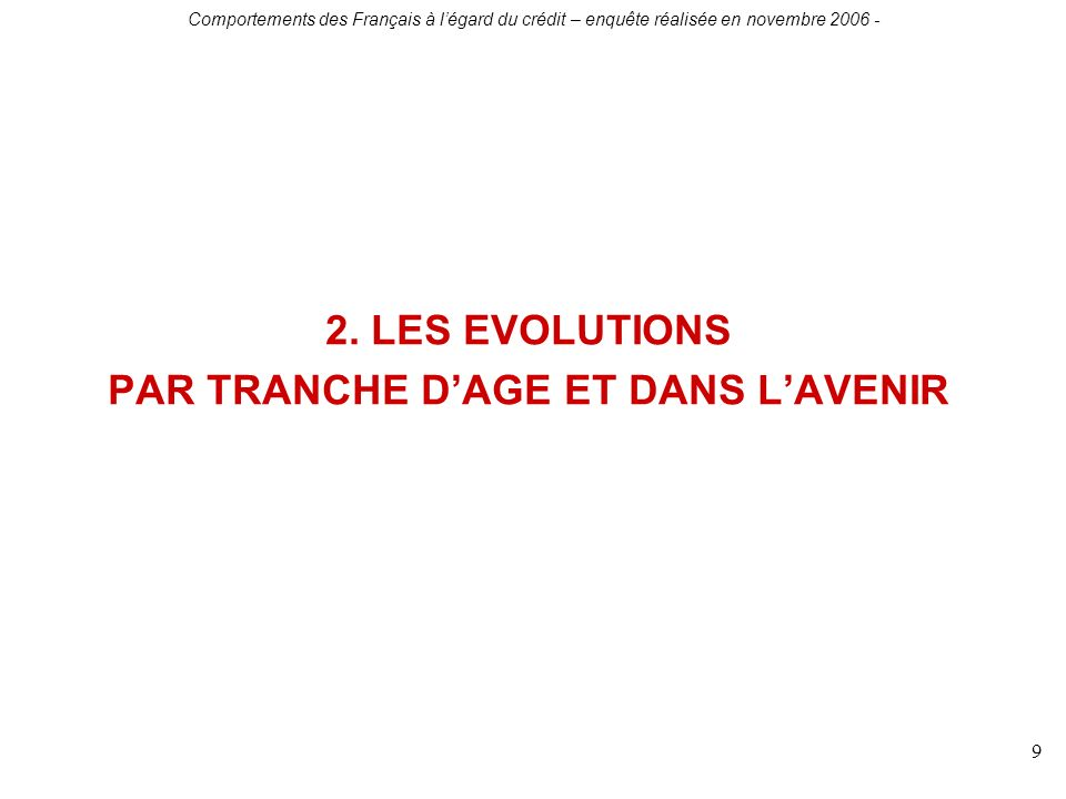 Comportements des Français à légard du crédit – enquête réalisée en novembre 2006 - 9 2. LES EVOLUTIONS PAR TRANCHE DAGE ET DANS LAVENIR