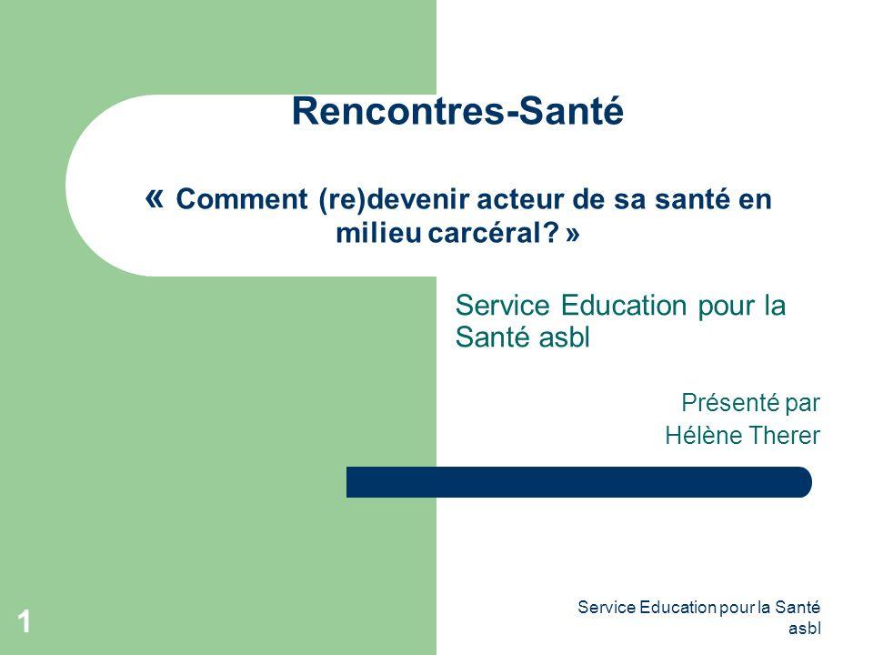 Service Education pour la Santé asbl 1 Rencontres-Santé « Comment (re)devenir acteur de sa santé en milieu carcéral.