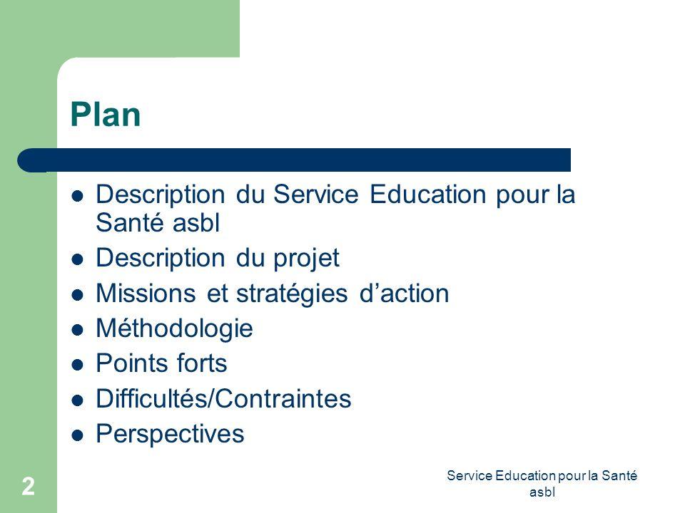 Service Education pour la Santé asbl 2 Plan Description du Service Education pour la Santé asbl Description du projet Missions et stratégies daction Méthodologie Points forts Difficultés/Contraintes Perspectives