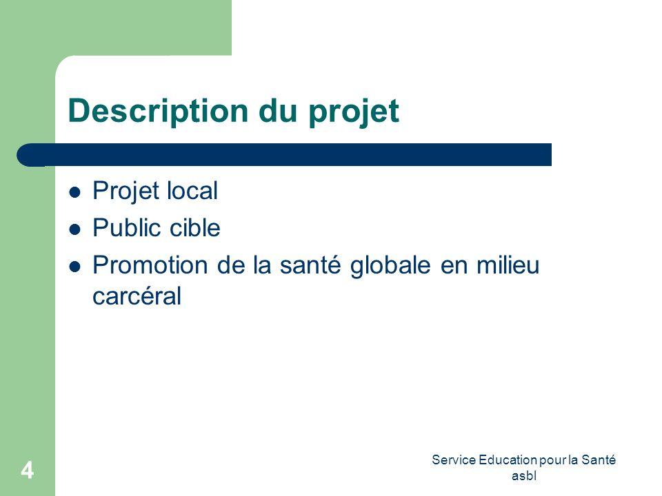 Service Education pour la Santé asbl 4 Description du projet Projet local Public cible Promotion de la santé globale en milieu carcéral