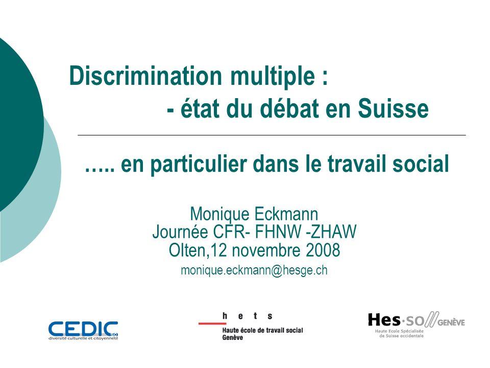Discrimination multiple : - état du débat en Suisse Monique Eckmann Journée CFR- FHNW -ZHAW Olten,12 novembre 2008 monique.eckmann@hesge.ch …..