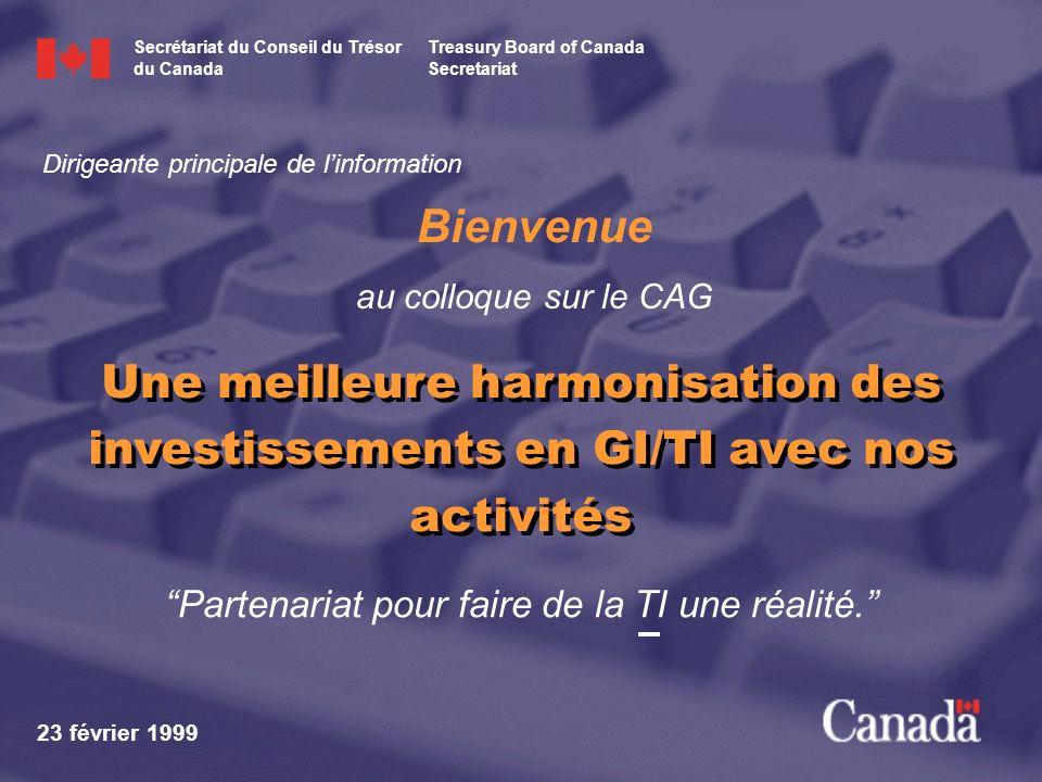 Partenariat pour faire de la TI une réalité. Bienvenue au colloque sur le CAG 23 février 1999 Une meilleure harmonisation des investissements en GI/TI