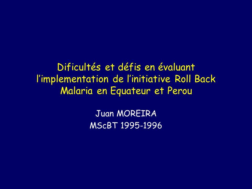 Dificultés et défis en évaluant limplementation de linitiative Roll Back Malaria en Equateur et Perou Juan MOREIRA MScBT 1995-1996