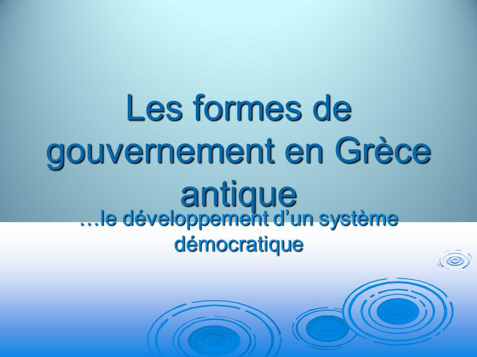 Les formes de gouvernement en Grèce antique …le développement dun système démocratique