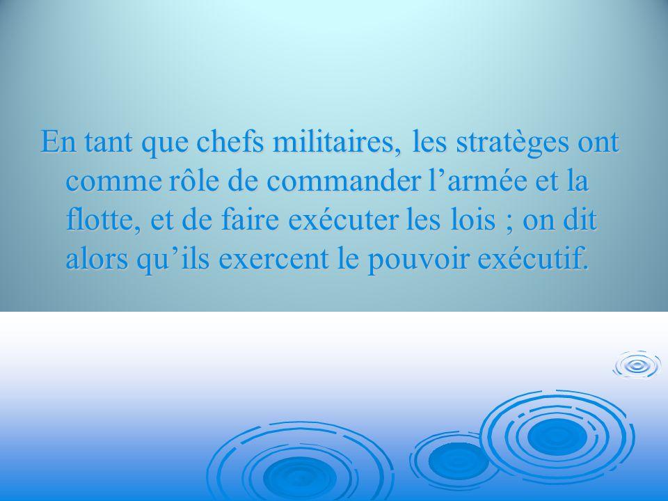En tant que chefs militaires, les stratèges ont comme rôle de commander larmée et la flotte, et de faire exécuter les lois ; on dit alors quils exerce