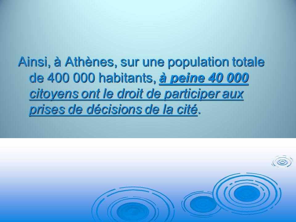 Ainsi, à Athènes, sur une population totale de 400 000 habitants, à peine 40 000 citoyens ont le droit de participer aux prises de décisions de la cit