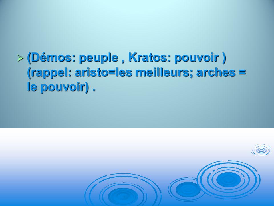 (Démos: peuple, Kratos: pouvoir ) (rappel: aristo=les meilleurs; arches = le pouvoir). (Démos: peuple, Kratos: pouvoir ) (rappel: aristo=les meilleurs