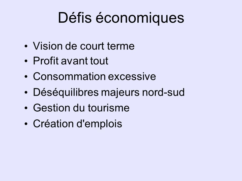 Défis économiques Vision de court terme Profit avant tout Consommation excessive Déséquilibres majeurs nord-sud Gestion du tourisme Création d'emplois