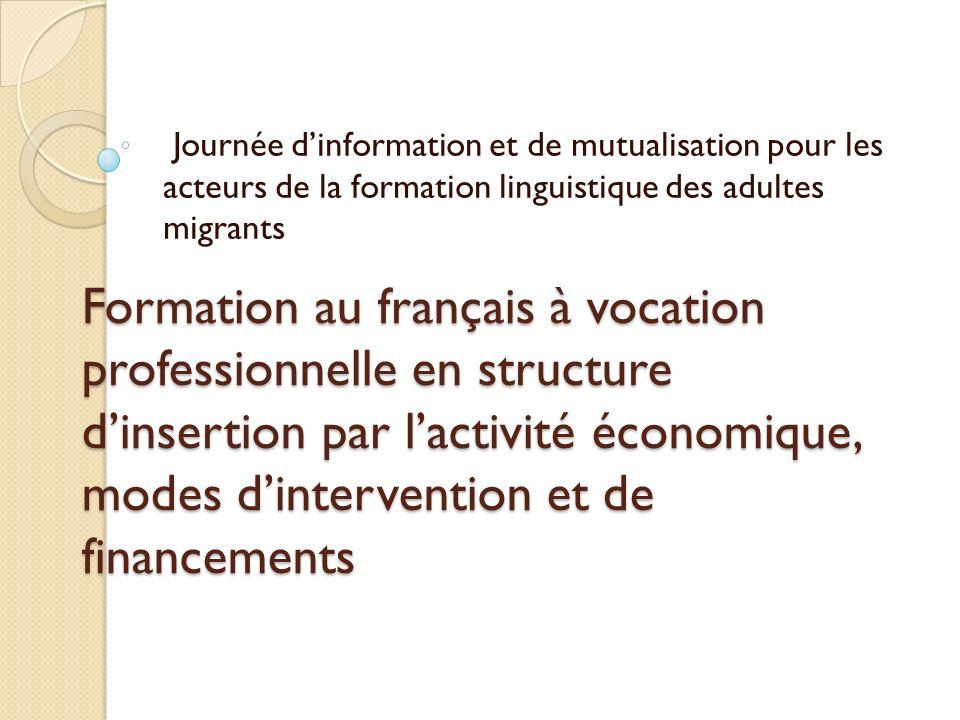Formation au français à vocation professionnelle en structure dinsertion par lactivité économique, modes dintervention et de financements Journée dinformation et de mutualisation pour les acteurs de la formation linguistique des adultes migrants