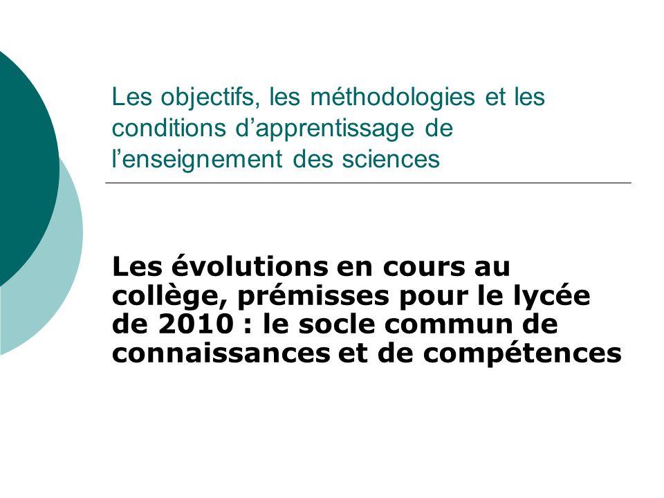 Les objectifs, les méthodologies et les conditions dapprentissage de lenseignement des sciences Les évolutions en cours au collège, prémisses pour le