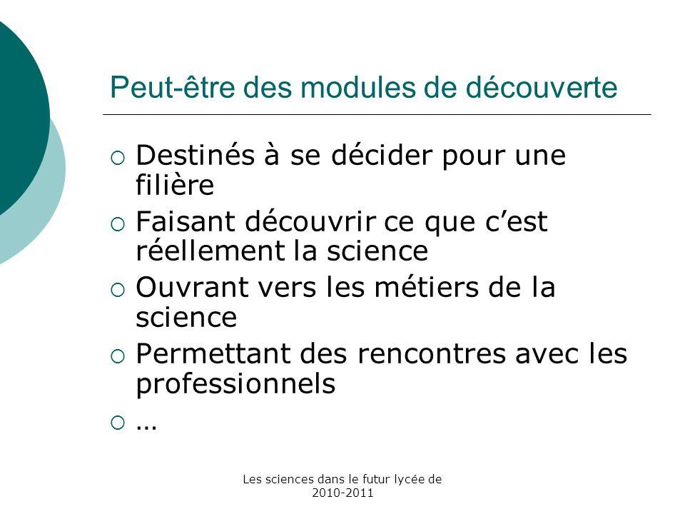 Les sciences dans le futur lycée de 2010-2011 Peut-être des modules de découverte Destinés à se décider pour une filière Faisant découvrir ce que cest