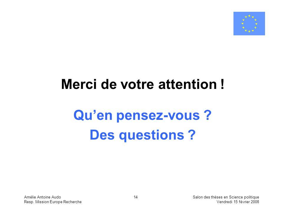 Amélie Antoine Audo Resp. Mission Europe Recherche Salon des thèses en Science politique Vendredi 15 février 2008 14 Merci de votre attention ! Quen p