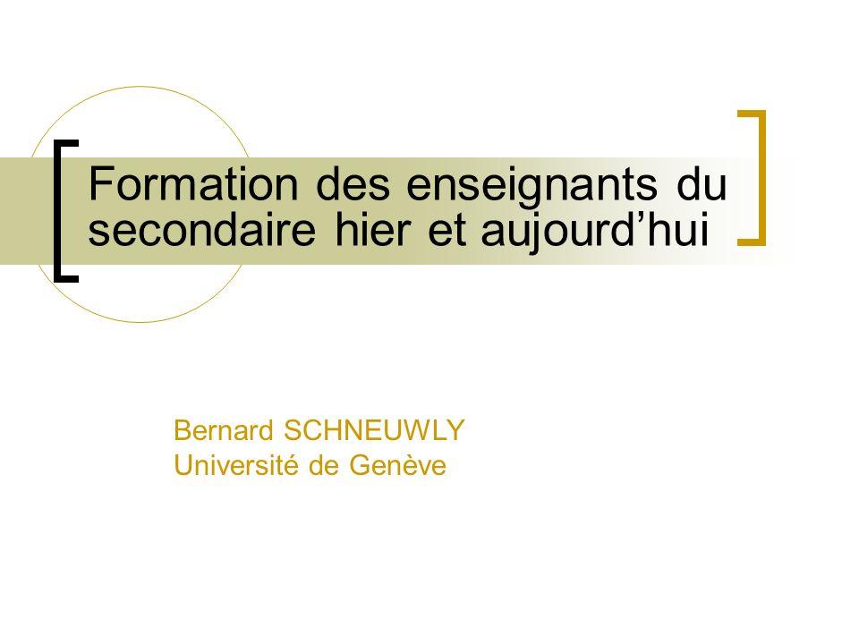 Formation des enseignants du secondaire hier et aujourdhui Bernard SCHNEUWLY Université de Genève