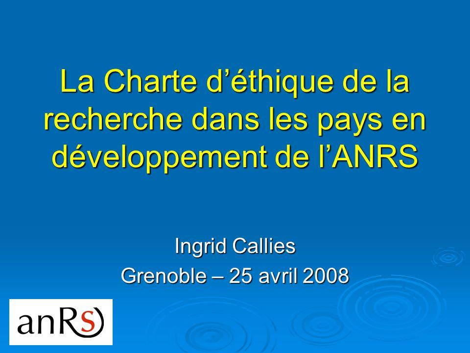 La Charte déthique de la recherche dans les pays en développement de lANRS Ingrid Callies Grenoble – 25 avril 2008