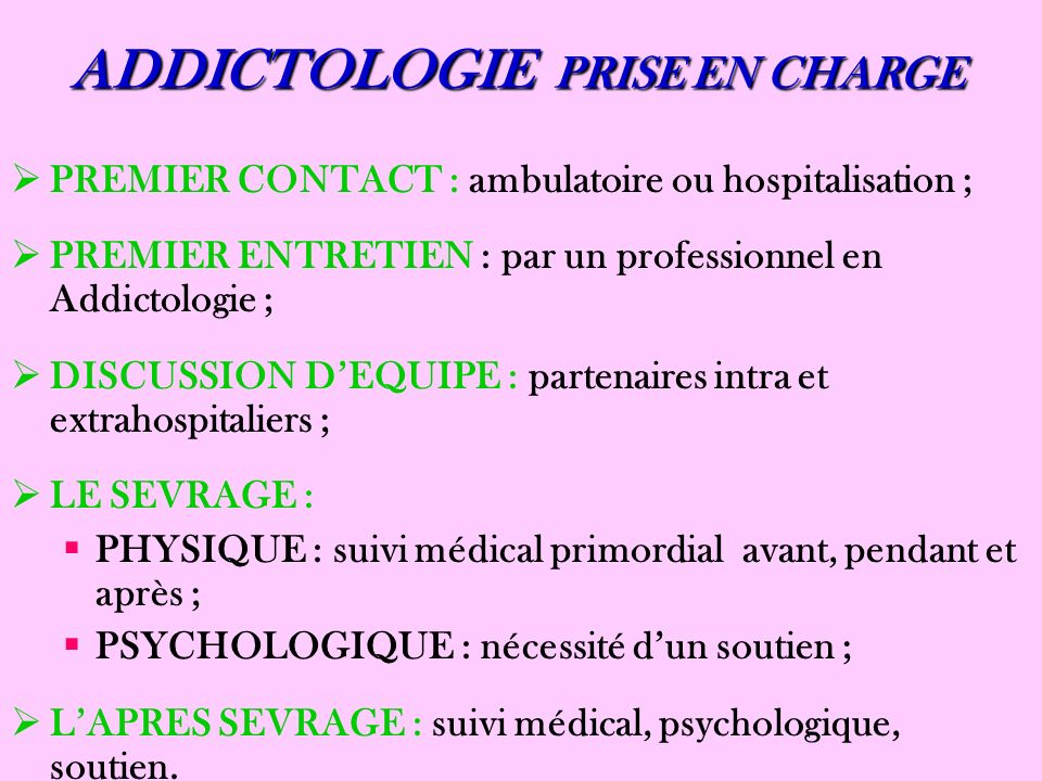 ADDICTOLOGIE PRISE EN CHARGE PREMIER CONTACT : ambulatoire ou hospitalisation ; PREMIER ENTRETIEN : par un professionnel en Addictologie ; DISCUSSION