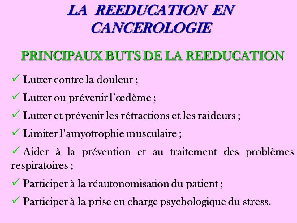 LA REEDUCATION EN CANCEROLOGIE PRINCIPAUX BUTS DE LA REEDUCATION Lutter contre la douleur ; Lutter ou prévenir lœdème ; Lutter et prévenir les rétract