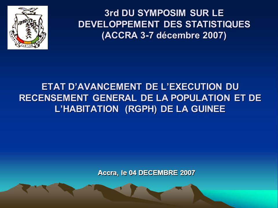 ETAT DAVANCEMENT DE LEXECUTION DU RECENSEMENT GENERAL DE LA POPULATION ET DE LHABITATION (RGPH) DE LA GUINEE 3rd DU SYMPOSIM SUR LE DEVELOPPEMENT DES STATISTIQUES (ACCRA 3-7 décembre 2007) Accra, le 04 DECEMBRE 2007