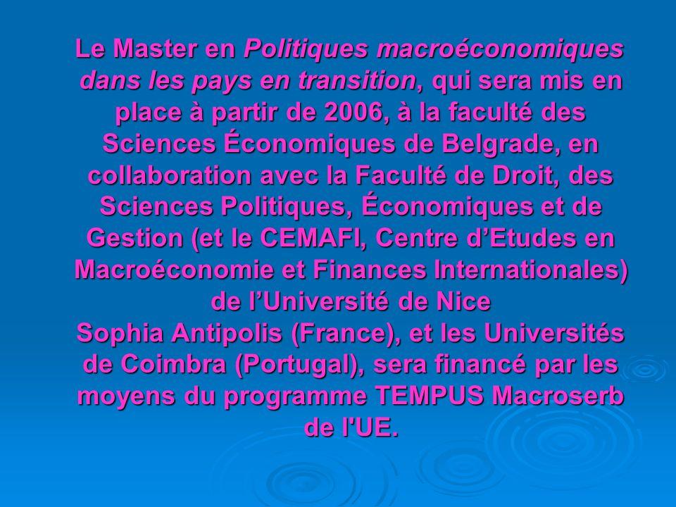 Le Master en Politiques macroéconomiques dans les pays en transition, qui sera mis en place à partir de 2006, à la faculté des Sciences Économiques de Belgrade, en collaboration avec la Faculté de Droit, des Sciences Politiques, Économiques et de Gestion (et le CEMAFI, Centre dEtudes en Macroéconomie et Finances Internationales) de lUniversité de Nice Sophia Antipolis (France), et les Universités de Coimbra (Portugal), sera financé par les moyens du programme TEMPUS Macroserb de l UE.