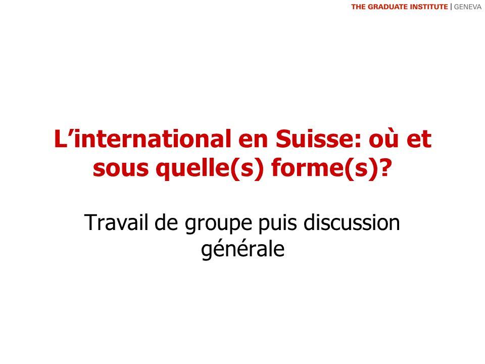 Linternational en Suisse: où et sous quelle(s) forme(s) Travail de groupe puis discussion générale
