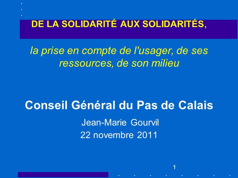 1 DE LA SOLIDARITÉ AUX SOLIDARITÉS, la prise en compte de l'usager, de ses ressources, de son milieu Conseil Général du Pas de Calais 22 novembre 2011