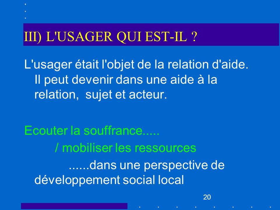 20 III) L'USAGER QUI EST-IL ? L'usager était l'objet de la relation d'aide. Il peut devenir dans une aide à la relation, sujet et acteur. Ecouter la s