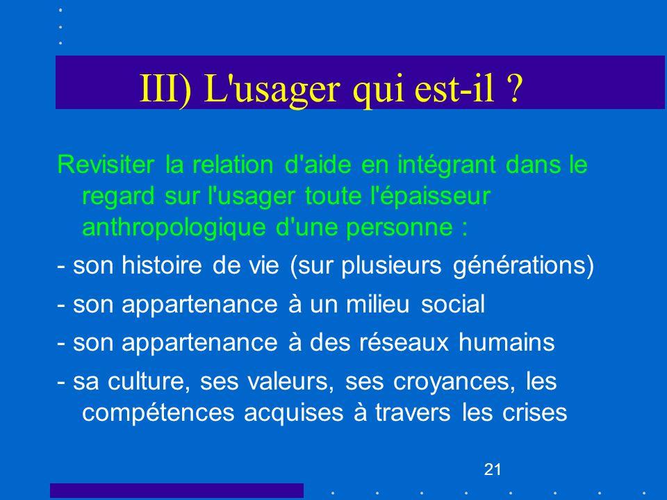 21 III) L'usager qui est-il ? Revisiter la relation d'aide en intégrant dans le regard sur l'usager toute l'épaisseur anthropologique d'une personne :