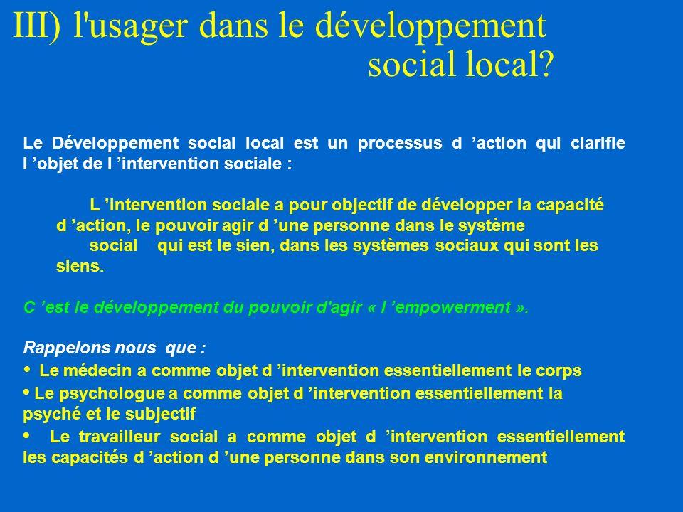 III) l'usager dans le développement social local? Le Développement social local est un processus d action qui clarifie l objet de l intervention socia
