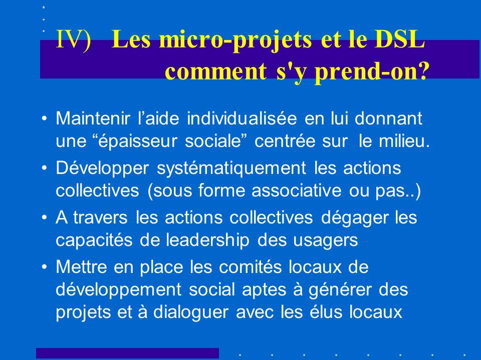 IV) Les micro-projets et le DSL comment s'y prend-on? Maintenir laide individualisée en lui donnant une épaisseur sociale centrée sur le milieu. Dével