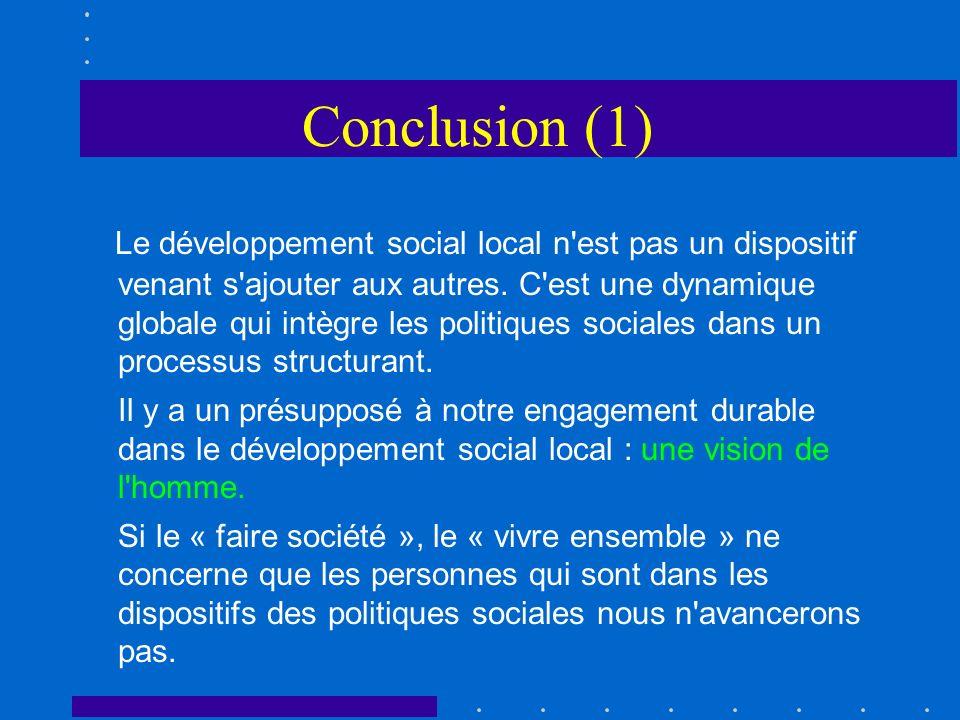 Conclusion (1) Le développement social local n'est pas un dispositif venant s'ajouter aux autres. C'est une dynamique globale qui intègre les politiqu