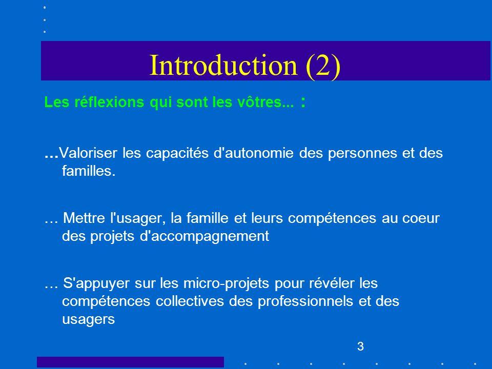 3 Introduction (2) Les réflexions qui sont les vôtres... : …Valoriser les capacités d'autonomie des personnes et des familles. … Mettre l'usager, la f