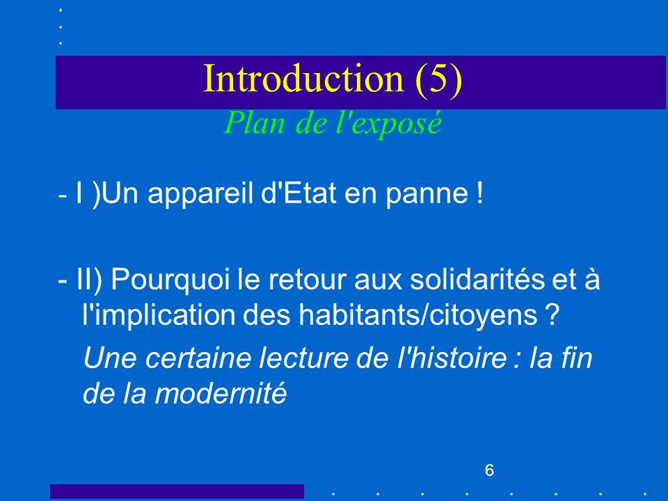 6 Introduction (5) Plan de l'exposé - I )Un appareil d'Etat en panne ! - II) Pourquoi le retour aux solidarités et à l'implication des habitants/citoy
