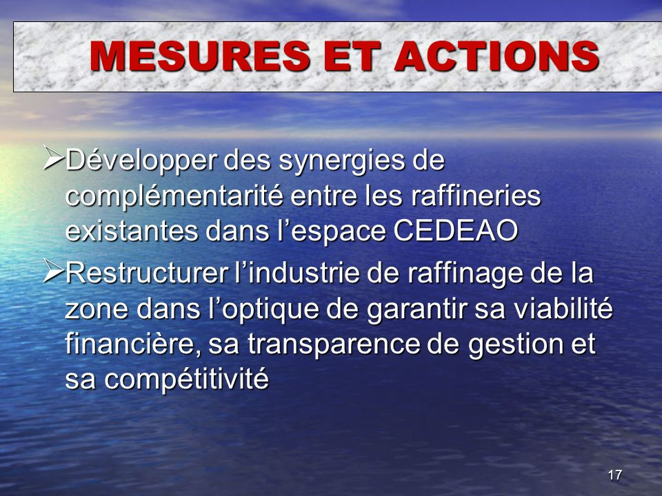 17 MESURES ET ACTIONS Développer des synergies de complémentarité entre les raffineries existantes dans lespace CEDEAO Développer des synergies de com