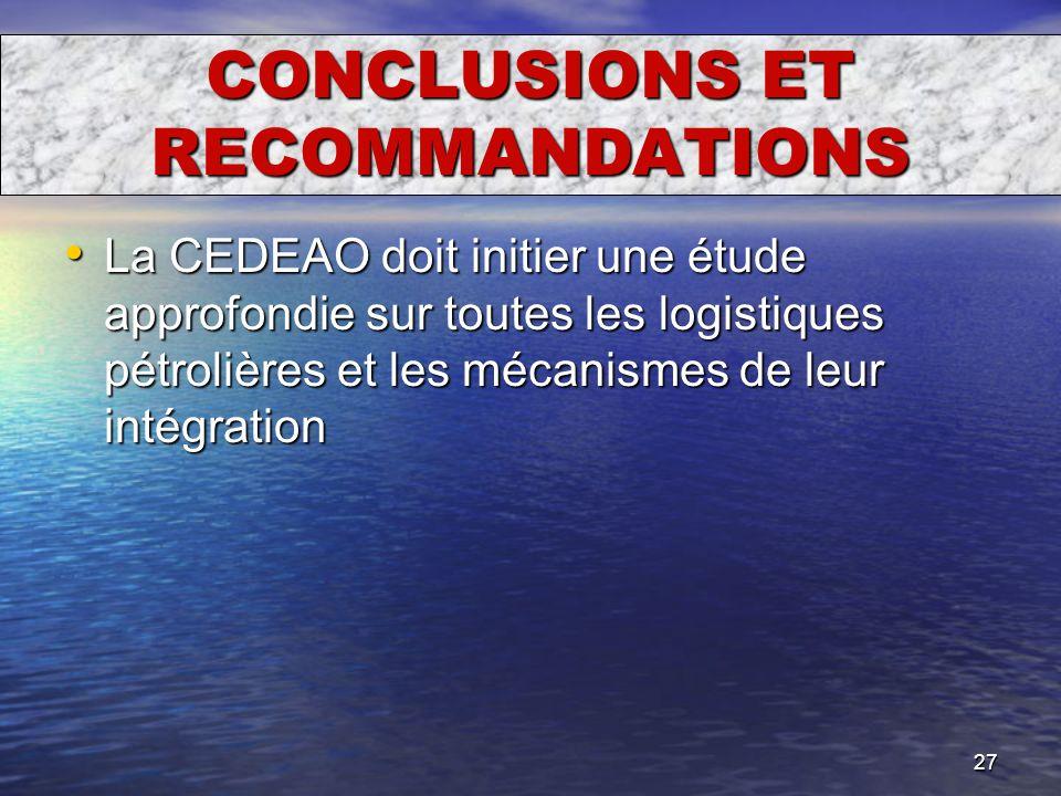 27 CONCLUSIONS ET RECOMMANDATIONS La CEDEAO doit initier une étude approfondie sur toutes les logistiques pétrolières et les mécanismes de leur intégr