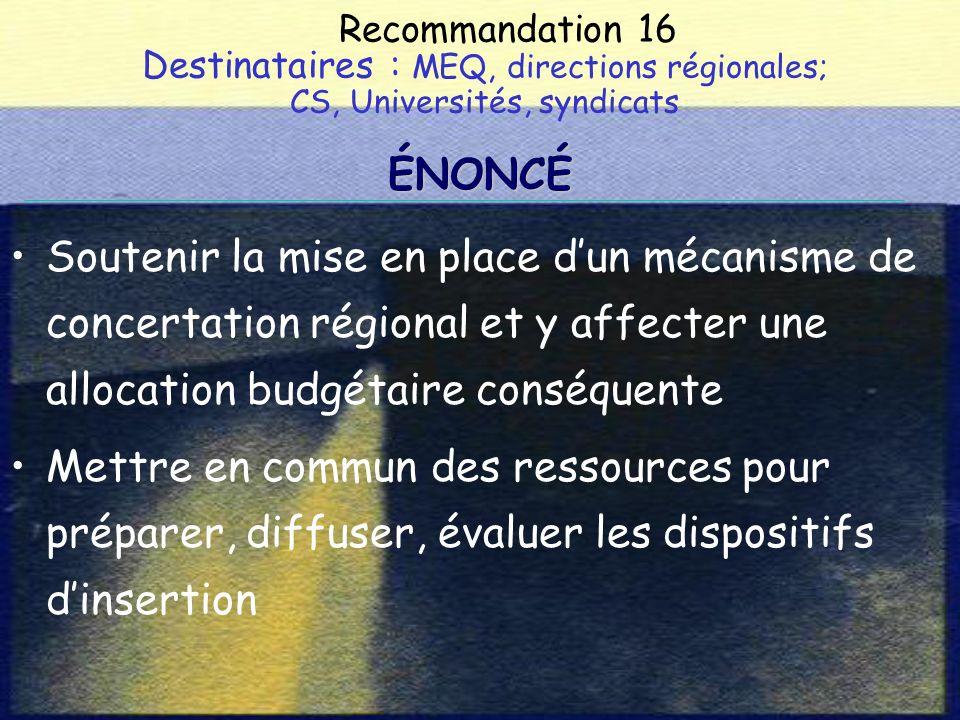 Recommandation 16 Destinataires : MEQ, directions régionales; CS, Universités, syndicats Soutenir la mise en place dun mécanisme de concertation régional et y affecter une allocation budgétaire conséquente Mettre en commun des ressources pour préparer, diffuser, évaluer les dispositifs dinsertion ÉNONCÉ