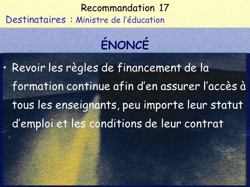 Recommandation 17 Destinataires : Ministre de léducation Revoir les règles de financement de la formation continue afin den assurer laccès à tous les enseignants, peu importe leur statut demploi et les conditions de leur contrat ÉNONCÉ