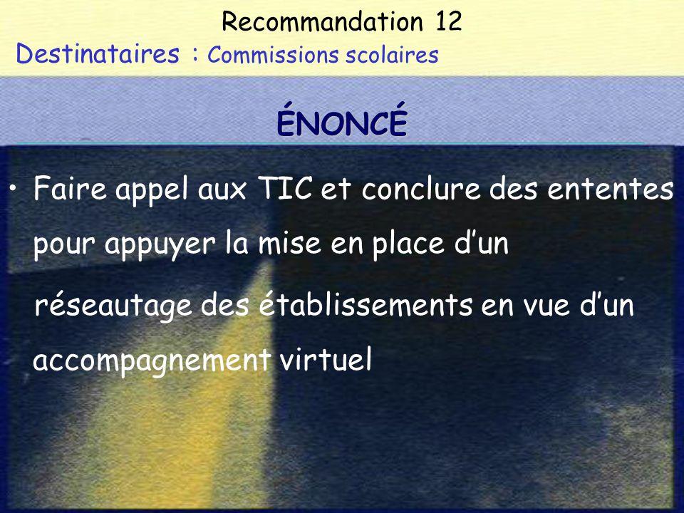 Recommandation 12 Destinataires : Commissions scolaires Faire appel aux TIC et conclure des ententes pour appuyer la mise en place dun réseautage des établissements en vue dun accompagnement virtuel ÉNONCÉ