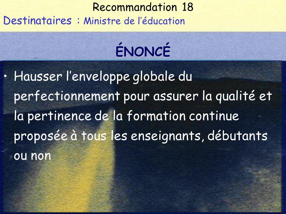 Recommandation 18 Destinataires : Ministre de léducation Hausser lenveloppe globale du perfectionnement pour assurer la qualité et la pertinence de la formation continue proposée à tous les enseignants, débutants ou non ÉNONCÉ