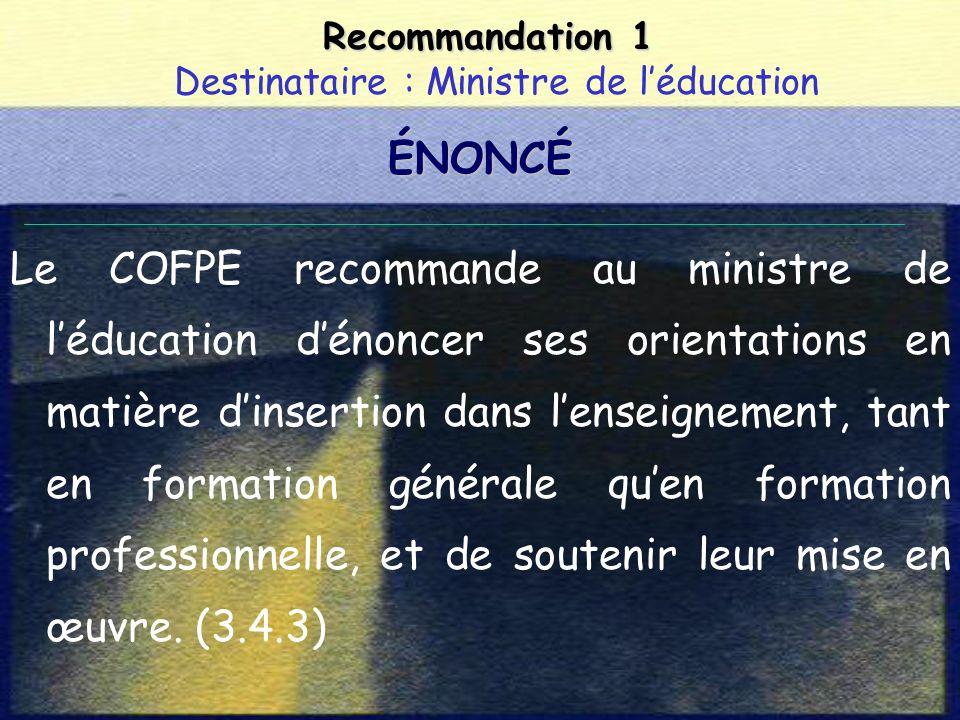 Recommandation 1 Recommandation 1 Destinataire : Ministre de léducation Le COFPE recommande au ministre de léducation dénoncer ses orientations en matière dinsertion dans lenseignement, tant en formation générale quen formation professionnelle, et de soutenir leur mise en œuvre.