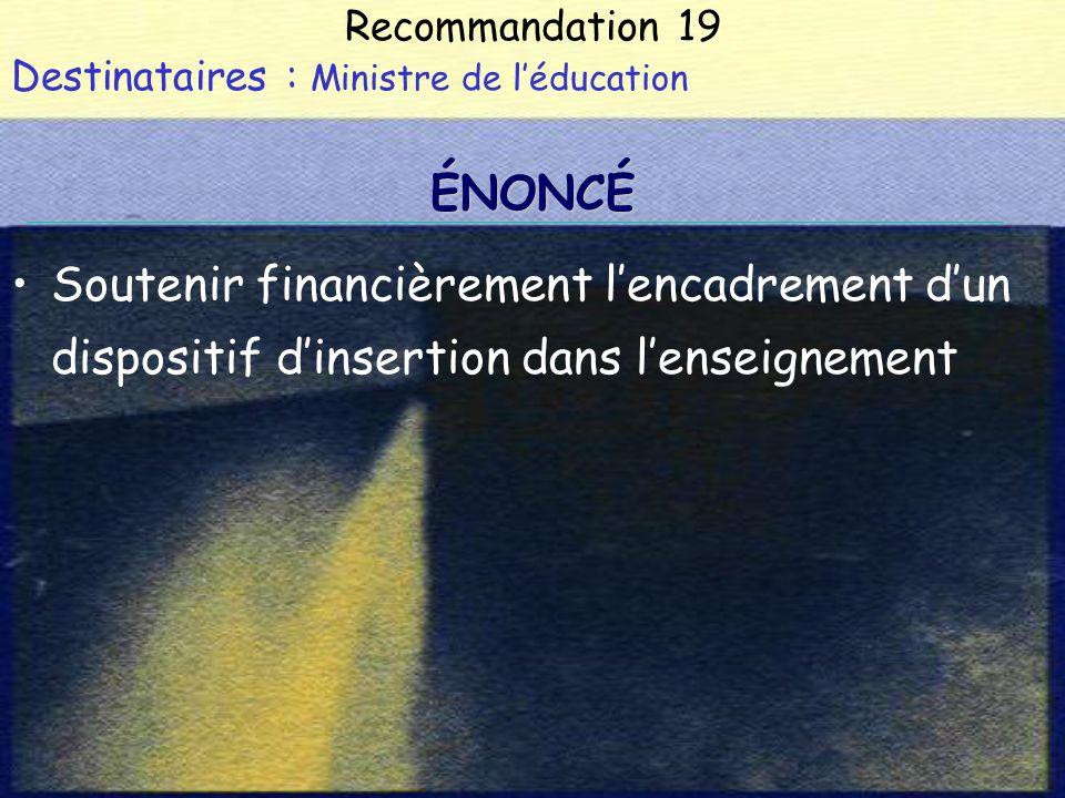Recommandation 19 Destinataires : Ministre de léducation Soutenir financièrement lencadrement dun dispositif dinsertion dans lenseignement ÉNONCÉ