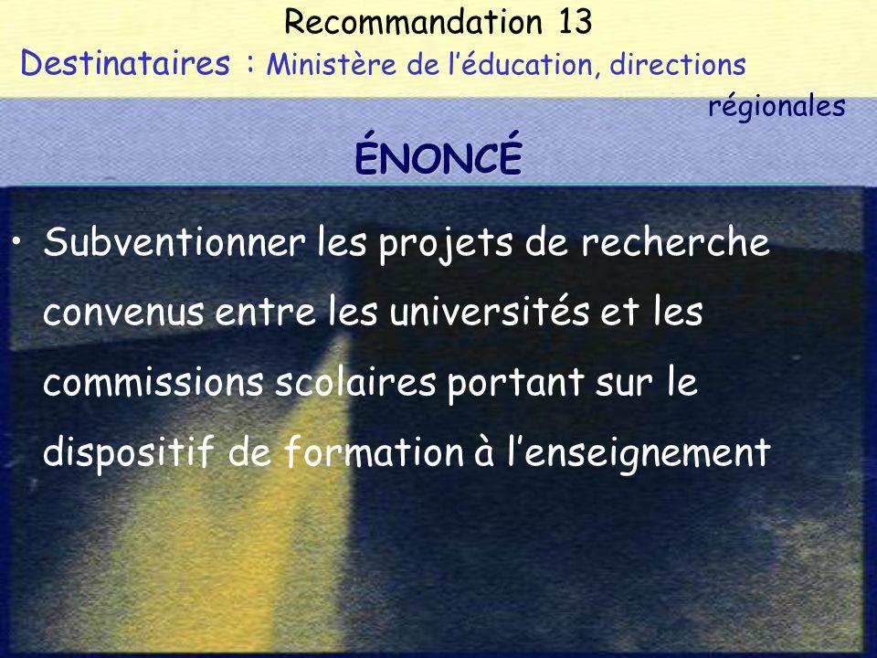 Recommandation 13 Destinataires : Ministère de léducation, directions régionales Subventionner les projets de recherche convenus entre les universités et les commissions scolaires portant sur le dispositif de formation à lenseignement ÉNONCÉ