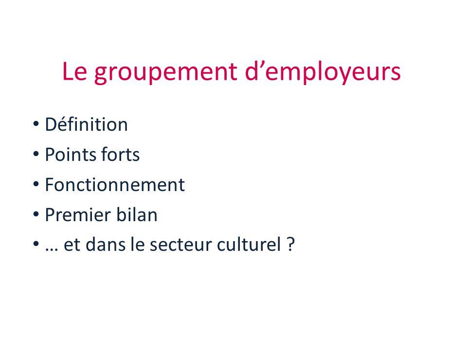 Le groupement demployeurs Définition Points forts Fonctionnement Premier bilan … et dans le secteur culturel ?