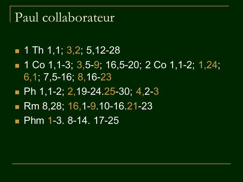 Paul collaborateur 1 Th 1,1; 3,2; 5,12-28 1 Co 1,1-3; 3,5-9; 16,5-20; 2 Co 1,1-2; 1,24; 6,1; 7,5-16; 8,16-23 Ph 1,1-2; 2,19-24.25-30; 4,2-3 Rm 8,28; 1