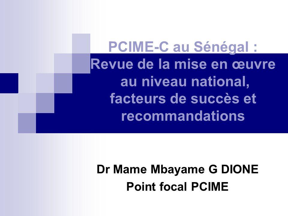 PCIME-C au Sénégal : Revue de la mise en œuvre au niveau national, facteurs de succès et recommandations Dr Mame Mbayame G DIONE Point focal PCIME