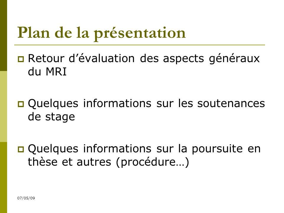 07/05/09 Plan de la présentation Retour dévaluation des aspects généraux du MRI Quelques informations sur les soutenances de stage Quelques informations sur la poursuite en thèse et autres (procédure…)