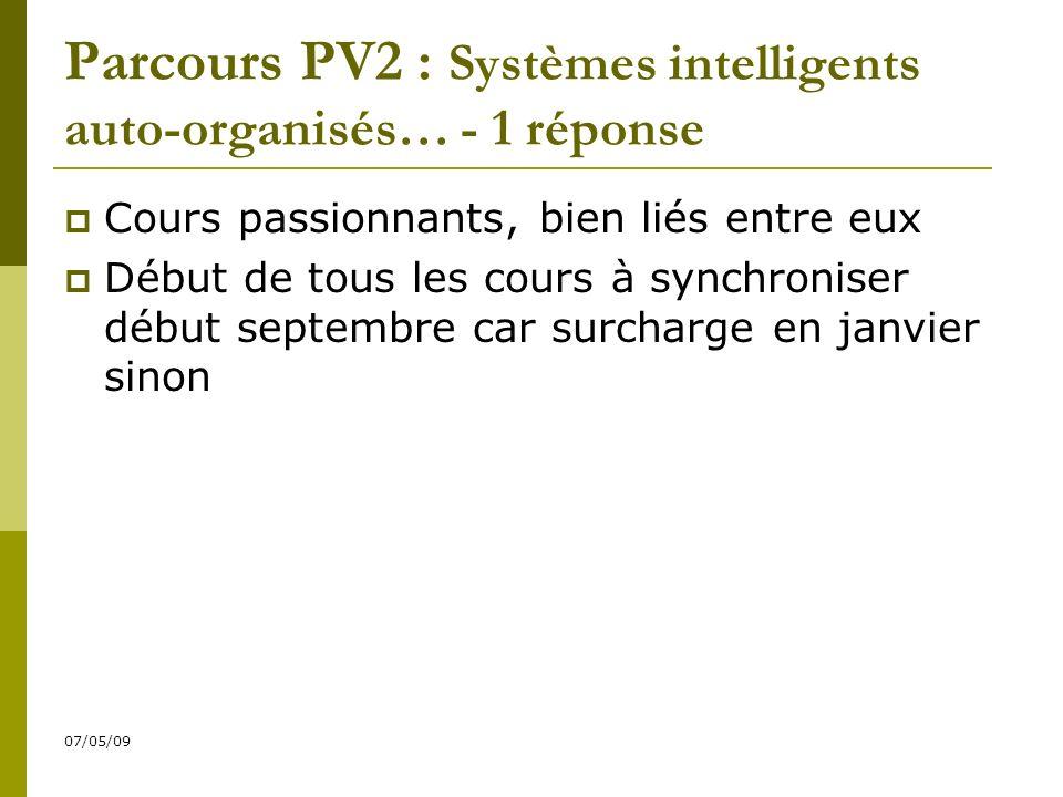 07/05/09 Parcours PV2 : Systèmes intelligents auto-organisés… - 1 réponse Cours passionnants, bien liés entre eux Début de tous les cours à synchroniser début septembre car surcharge en janvier sinon